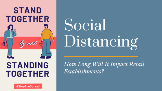 Social Distancing - How Long Will It Impact Retailers?
